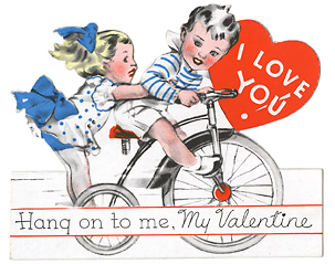 "I Love You. Hang on to me, My Valentine. Die-cut color lithograph, Undated, c.1920. This valentine features a boy peddling his tricycle with a girl standing on the back, arms wrapped around him. Image size 3 1/4 x 4"". LINK."