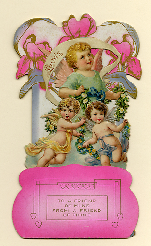 To a friend of mine from a friend of thine. Die-cut card, Undated. c.1890. This embossed Valentine features three cherubs holding strings of flowers. Image size 3-D, 6 3/8 x 3 5/8 x 2 1/8 inches. LINK.