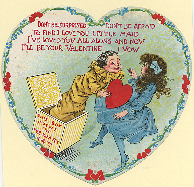 "Don't be surprised, don't be afraid : To find I love you little maid : I've loved you all along.... Published by Raphael Tuck & Sons Co Ltd, New York. Die cut card, c.1910. By R.F. Outcault. This heart shaped Valentine features a jack-in-the-box surprising a girl on Valentine's Day. There are two hanger holes at the top, but the ribbon is missing. Image size 8 1/8 x 8 1/2"". LINK."
